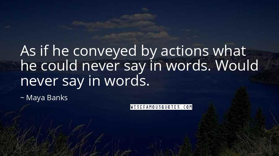 Maya Banks quotes: As if he conveyed by actions what he could never say in words. Would never say in words.