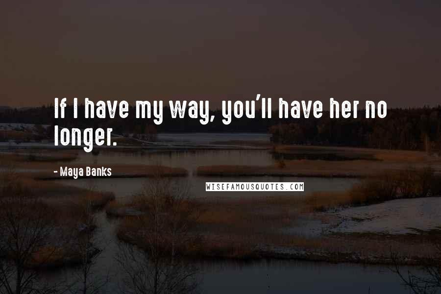 Maya Banks quotes: If I have my way, you'll have her no longer.