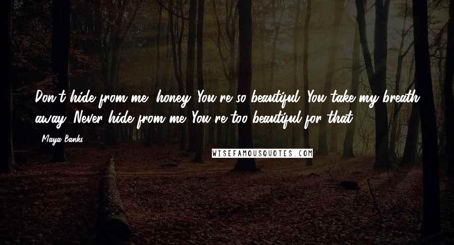 Maya Banks quotes: Don't hide from me, honey. You're so beautiful. You take my breath away. Never hide from me. You're too beautiful for that.