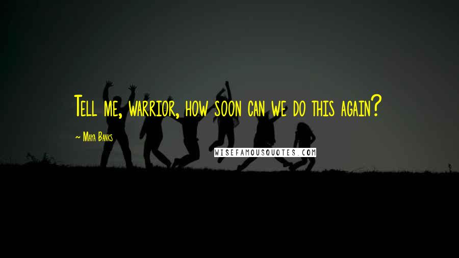 Maya Banks quotes: Tell me, warrior, how soon can we do this again?