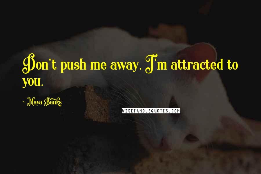 Maya Banks quotes: Don't push me away. I'm attracted to you.