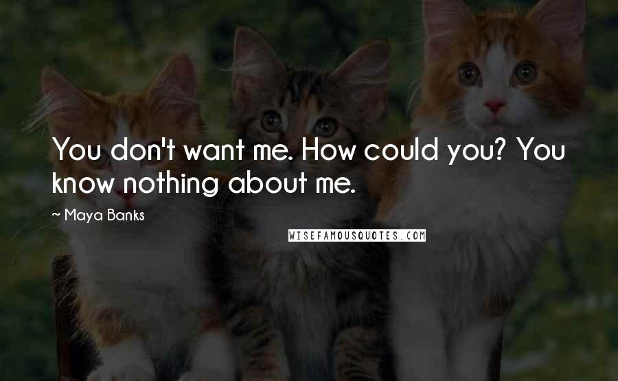 Maya Banks quotes: You don't want me. How could you? You know nothing about me.