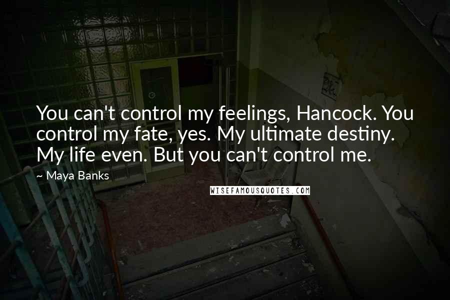 Maya Banks quotes: You can't control my feelings, Hancock. You control my fate, yes. My ultimate destiny. My life even. But you can't control me.