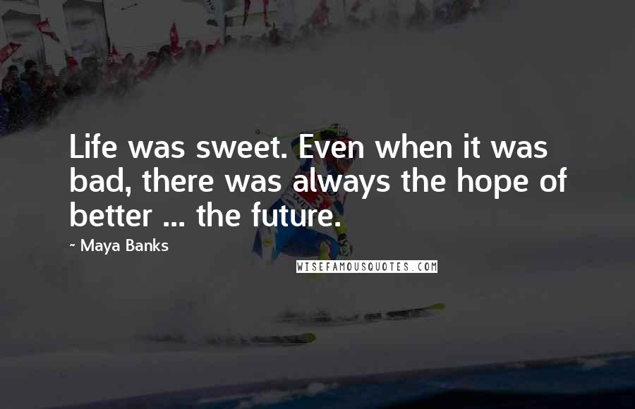 Maya Banks quotes: Life was sweet. Even when it was bad, there was always the hope of better ... the future.