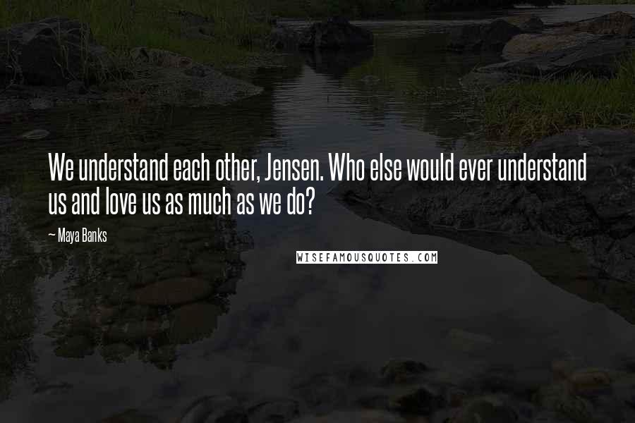 Maya Banks quotes: We understand each other, Jensen. Who else would ever understand us and love us as much as we do?