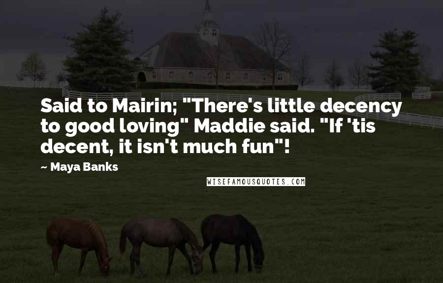 """Maya Banks quotes: Said to Mairin; """"There's little decency to good loving"""" Maddie said. """"If 'tis decent, it isn't much fun""""!"""