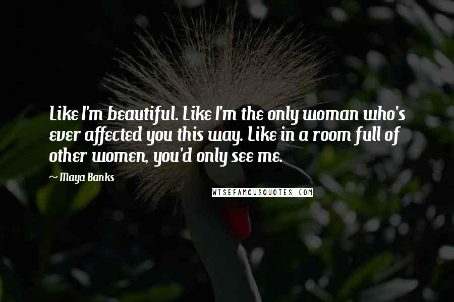 Maya Banks quotes: Like I'm beautiful. Like I'm the only woman who's ever affected you this way. Like in a room full of other women, you'd only see me.