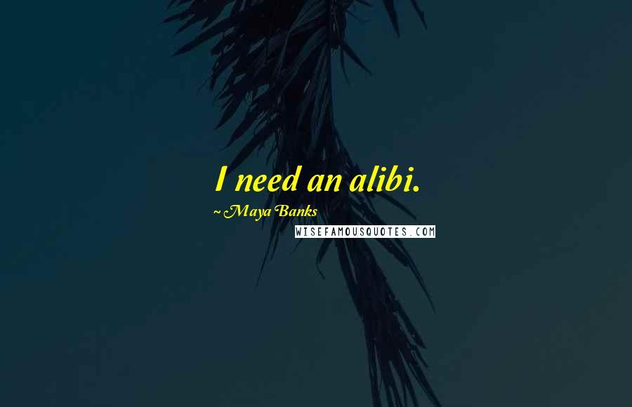 Maya Banks quotes: I need an alibi.