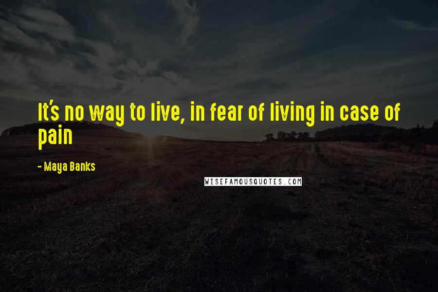 Maya Banks quotes: It's no way to live, in fear of living in case of pain
