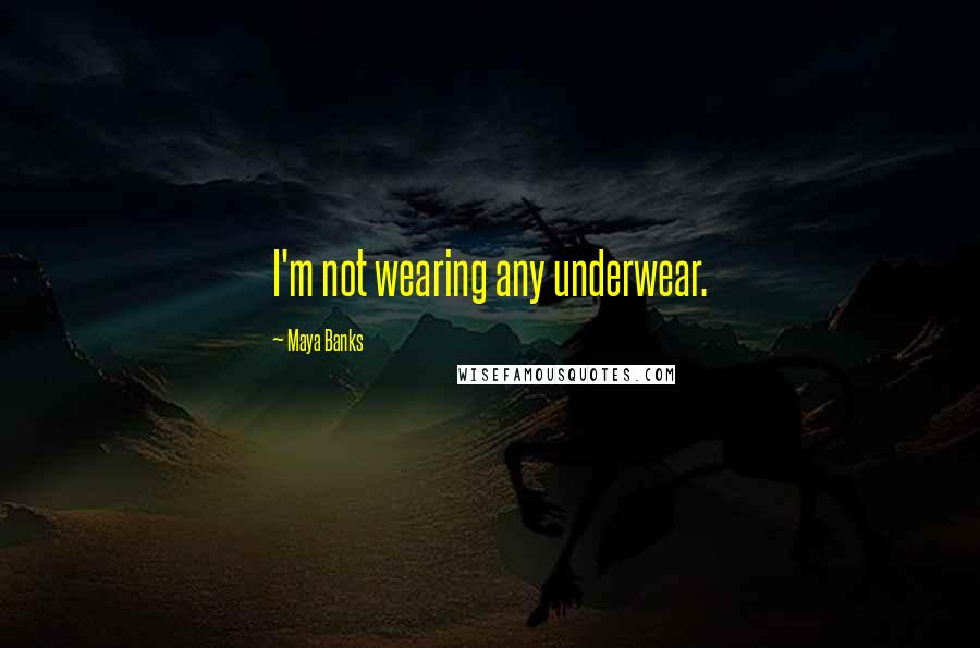 Maya Banks quotes: I'm not wearing any underwear.