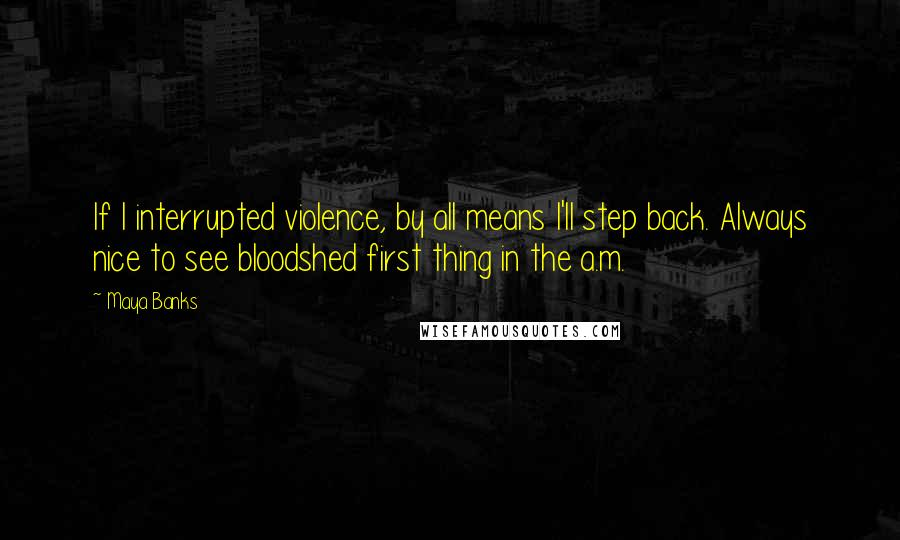 Maya Banks quotes: If I interrupted violence, by all means I'll step back. Always nice to see bloodshed first thing in the a.m.