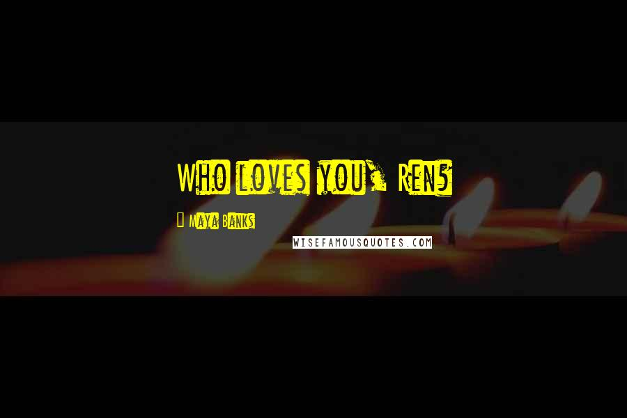 Maya Banks quotes: Who loves you, Ren?
