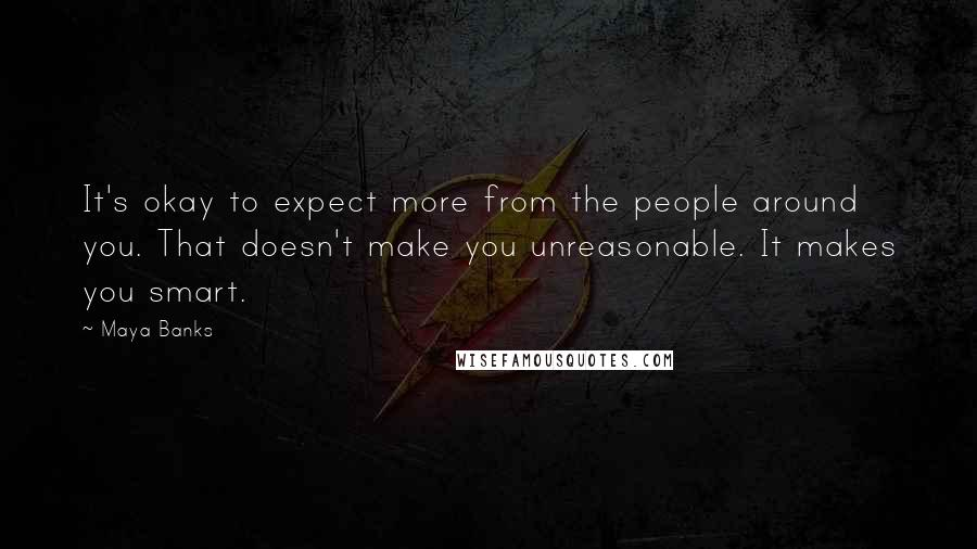 Maya Banks quotes: It's okay to expect more from the people around you. That doesn't make you unreasonable. It makes you smart.