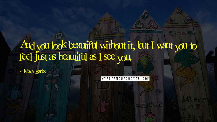 Maya Banks quotes: And you look beautiful without it, but I want you to feel just as beautiful as I see you.