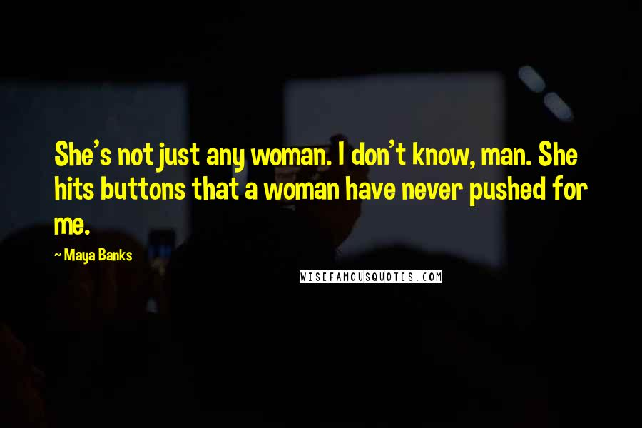 Maya Banks quotes: She's not just any woman. I don't know, man. She hits buttons that a woman have never pushed for me.