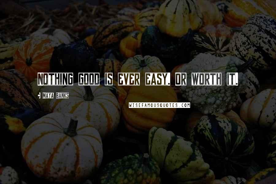 Maya Banks quotes: Nothing good is ever easy. Or worth it.