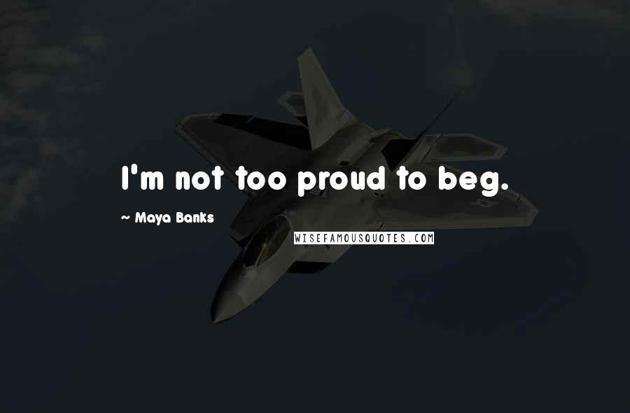 Maya Banks quotes: I'm not too proud to beg.