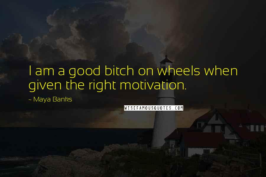 Maya Banks quotes: I am a good bitch on wheels when given the right motivation.