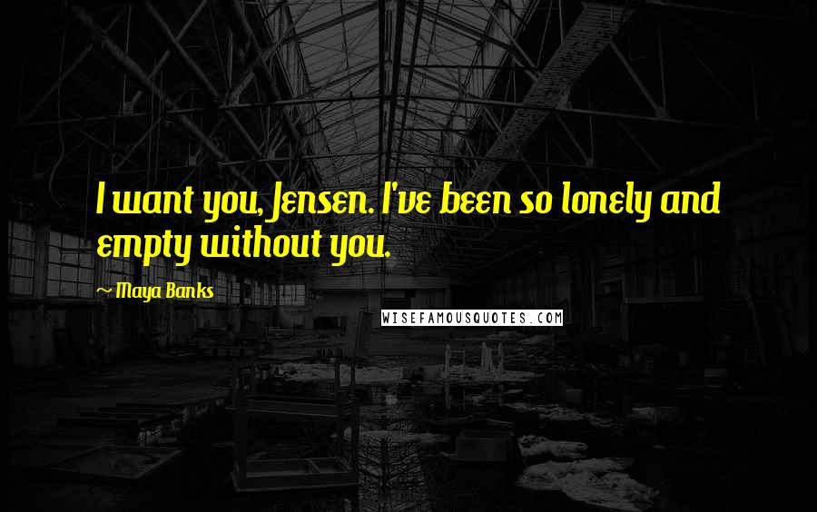 Maya Banks quotes: I want you, Jensen. I've been so lonely and empty without you.