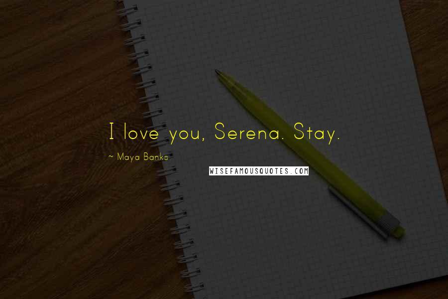 Maya Banks quotes: I love you, Serena. Stay.