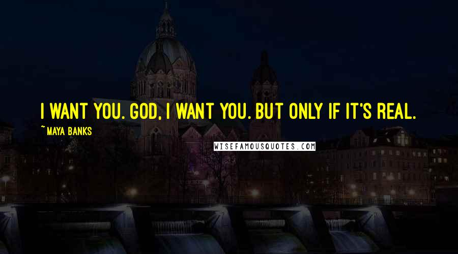 Maya Banks quotes: I want you. God, I want you. But only if it's real.