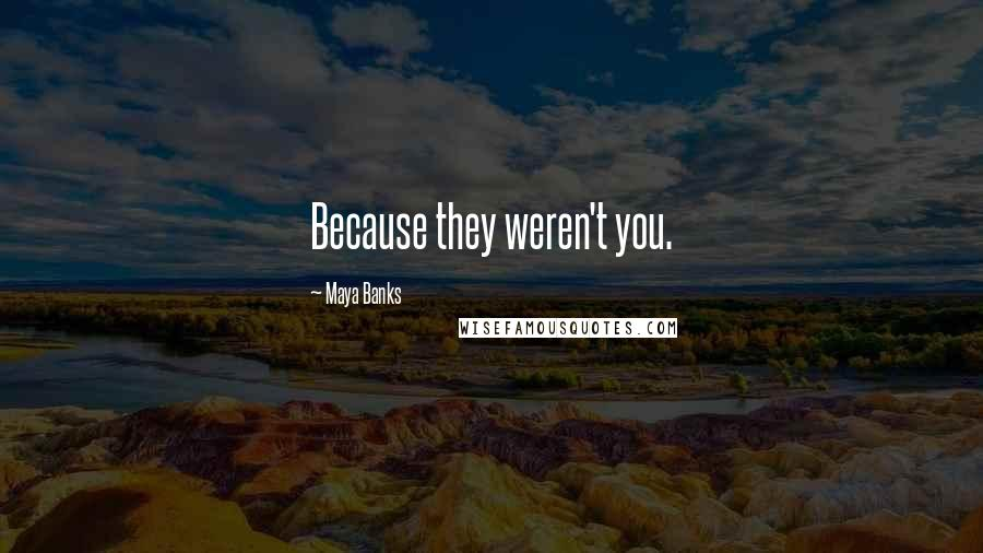 Maya Banks quotes: Because they weren't you.
