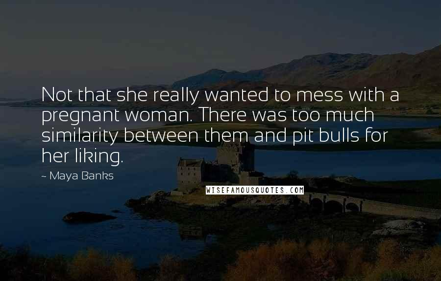 Maya Banks quotes: Not that she really wanted to mess with a pregnant woman. There was too much similarity between them and pit bulls for her liking.