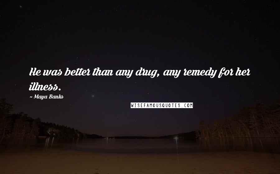 Maya Banks quotes: He was better than any drug, any remedy for her illness.