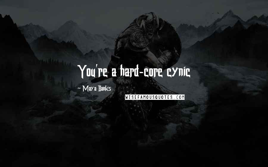 Maya Banks quotes: You're a hard-core cynic