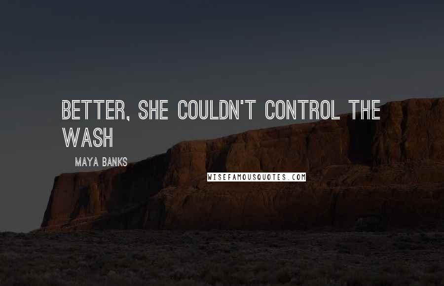 Maya Banks quotes: better, she couldn't control the wash