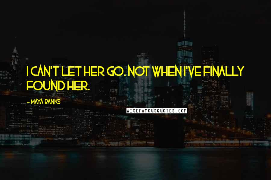 Maya Banks quotes: I can't let her go. Not when I've finally found her.
