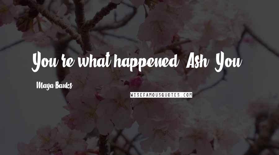 Maya Banks quotes: You're what happened, Ash. You.