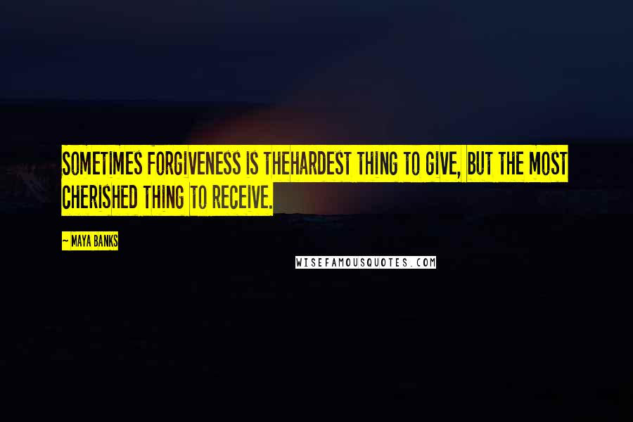 Maya Banks quotes: Sometimes forgiveness is thehardest thing to give, but the most cherished thing to receive.
