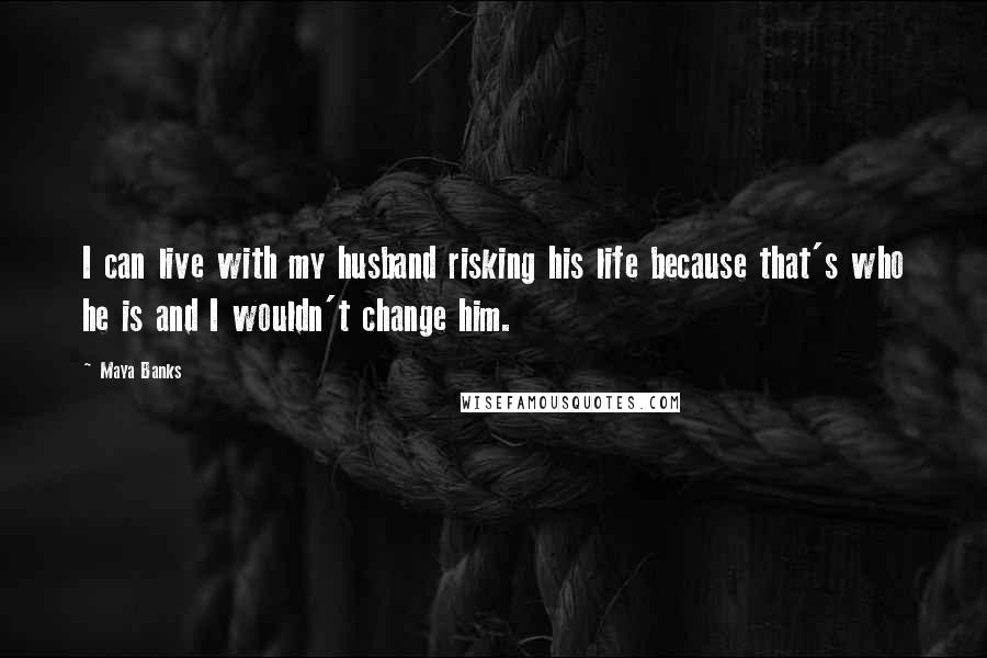 Maya Banks quotes: I can live with my husband risking his life because that's who he is and I wouldn't change him.