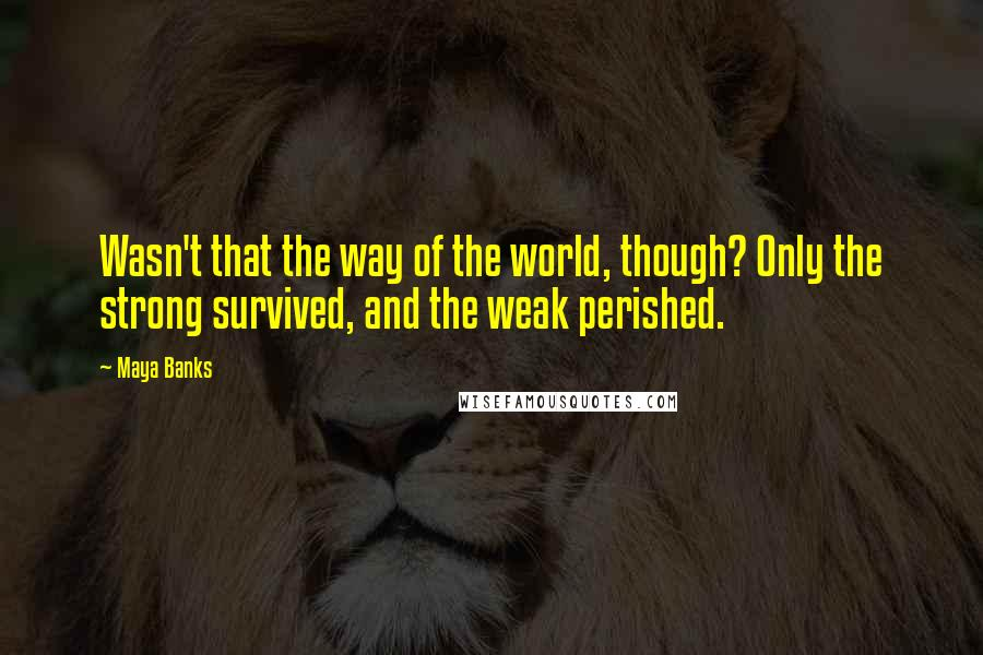 Maya Banks quotes: Wasn't that the way of the world, though? Only the strong survived, and the weak perished.