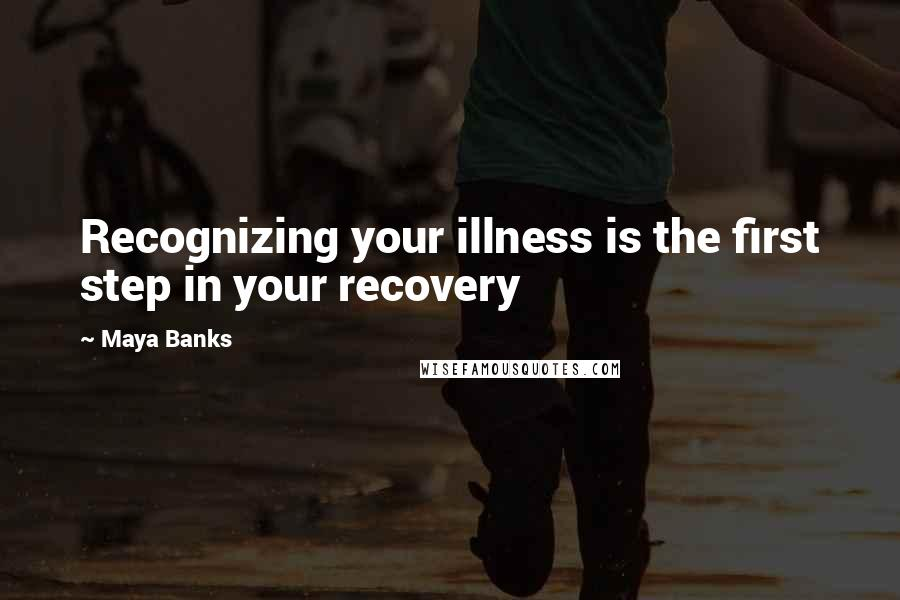 Maya Banks quotes: Recognizing your illness is the first step in your recovery