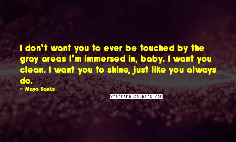 Maya Banks quotes: I don't want you to ever be touched by the gray areas I'm immersed in, baby. I want you clean. I want you to shine, just like you always do.