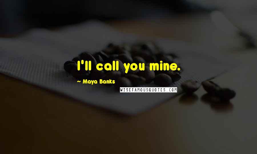 Maya Banks quotes: I'll call you mine.
