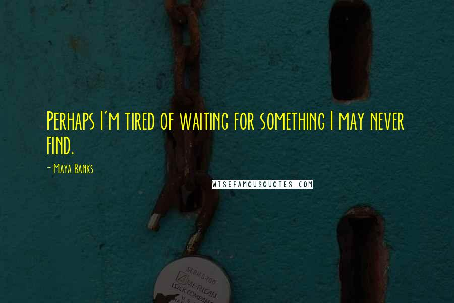 Maya Banks quotes: Perhaps I'm tired of waiting for something I may never find.