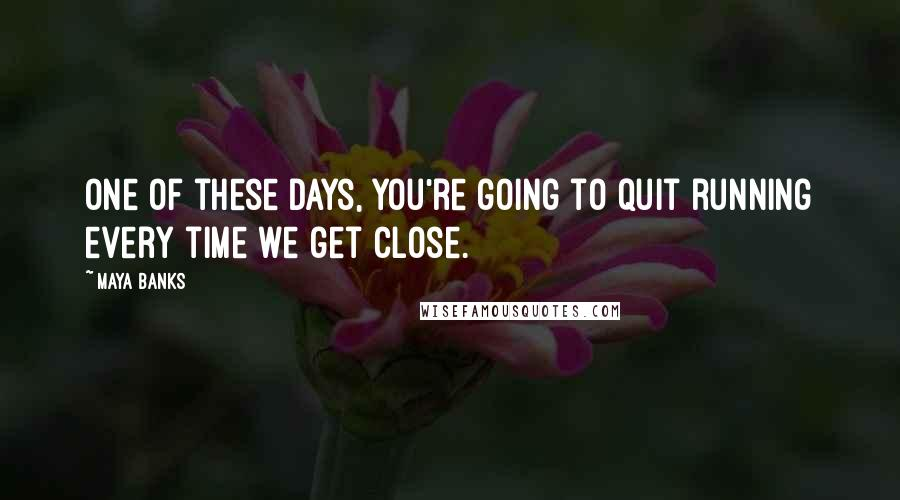 Maya Banks quotes: One of these days, you're going to quit running every time we get close.