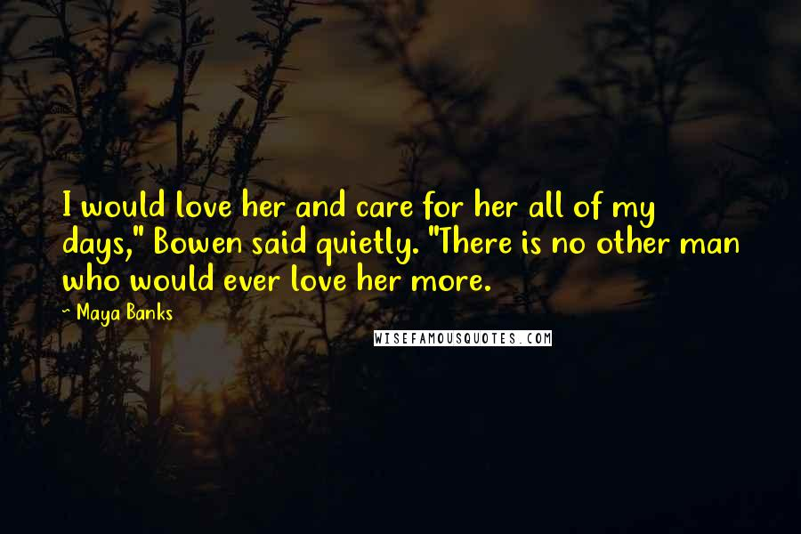 """Maya Banks quotes: I would love her and care for her all of my days,"""" Bowen said quietly. """"There is no other man who would ever love her more."""