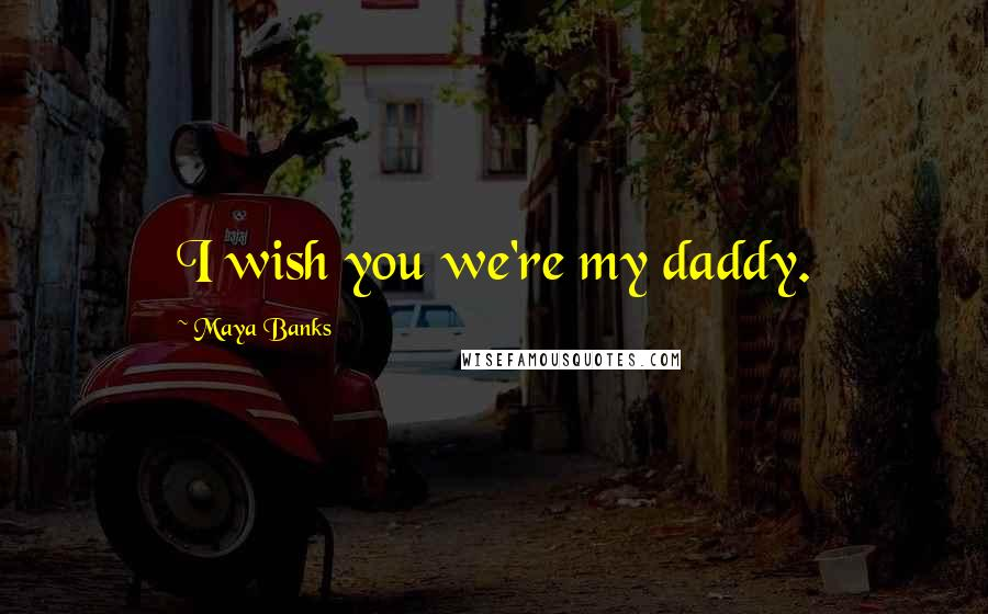 Maya Banks quotes: I wish you we're my daddy.