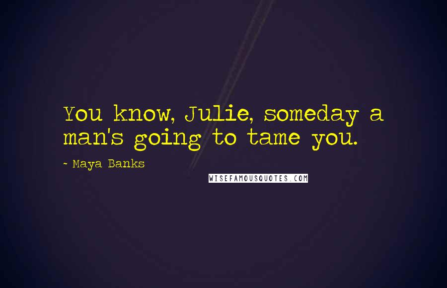 Maya Banks quotes: You know, Julie, someday a man's going to tame you.