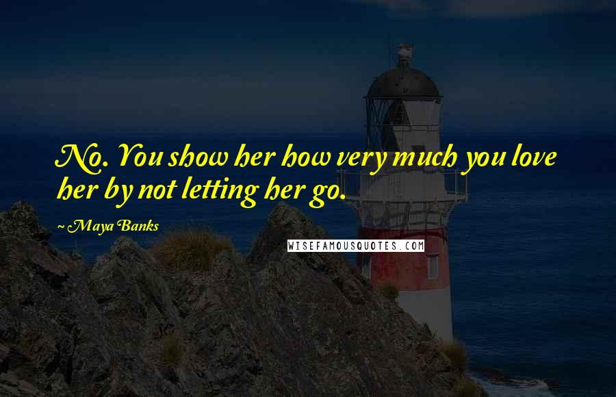 Maya Banks quotes: No. You show her how very much you love her by not letting her go.