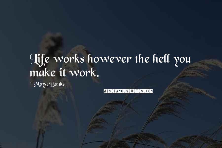 Maya Banks quotes: Life works however the hell you make it work.