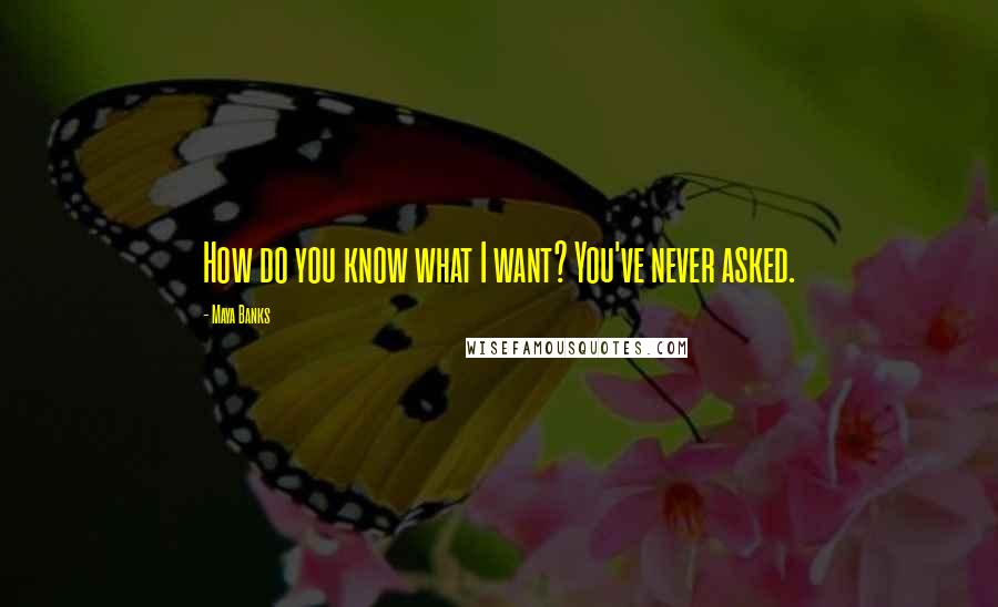 Maya Banks quotes: How do you know what I want? You've never asked.