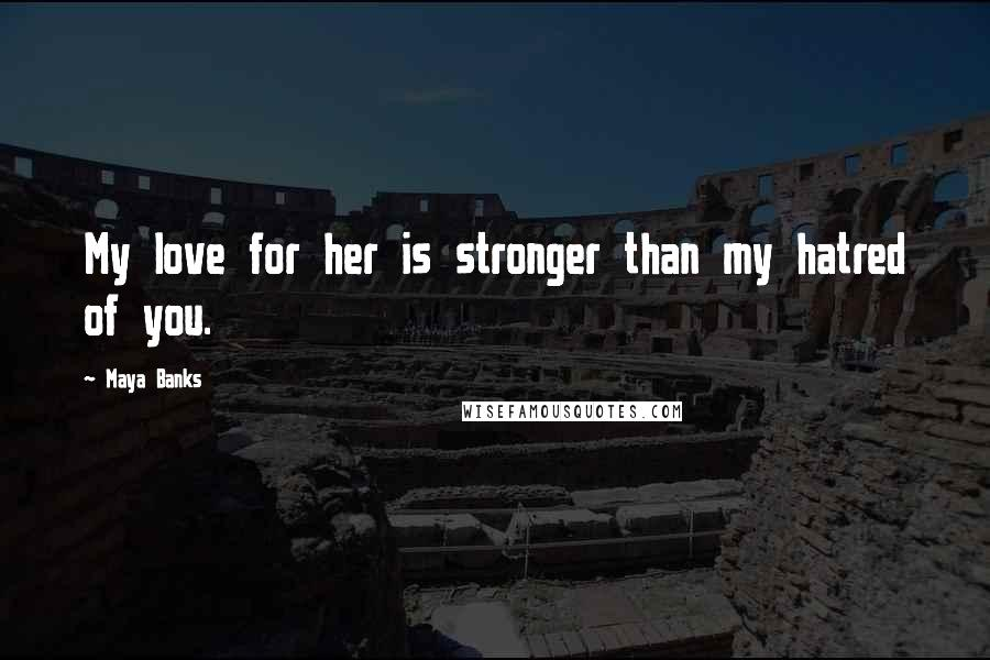 Maya Banks quotes: My love for her is stronger than my hatred of you.