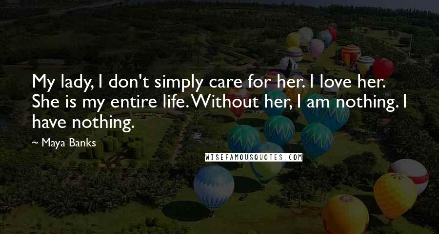 Maya Banks quotes: My lady, I don't simply care for her. I love her. She is my entire life. Without her, I am nothing. I have nothing.