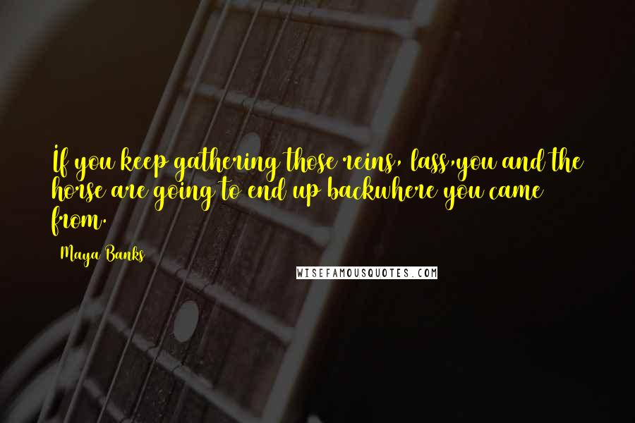 Maya Banks quotes: If you keep gathering those reins, lass,you and the horse are going to end up backwhere you came from.