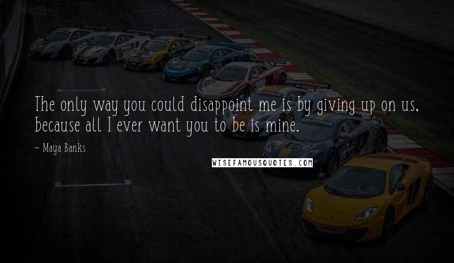 Maya Banks quotes: The only way you could disappoint me is by giving up on us, because all I ever want you to be is mine.